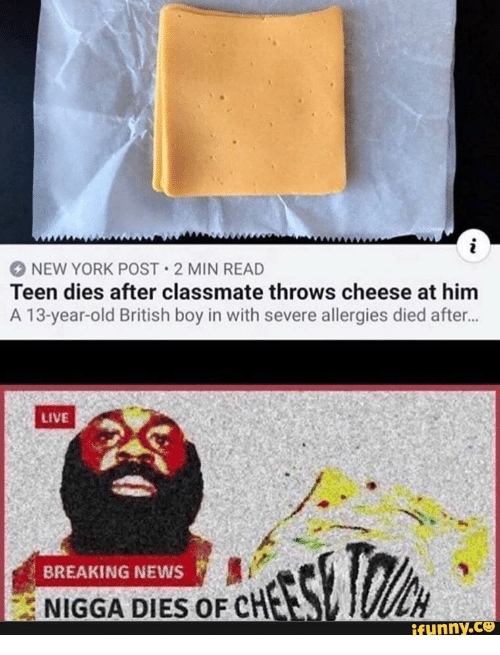 New York, New York Post, and News: i  NEW YORK POST 2 MIN READ  Teen dies after classmate throws cheese at him  A 13-year-old British boy in with severe allergies died after...  LIVE  BREAKING NEWS  NIGGA DIES OF CHES  ifunny.co