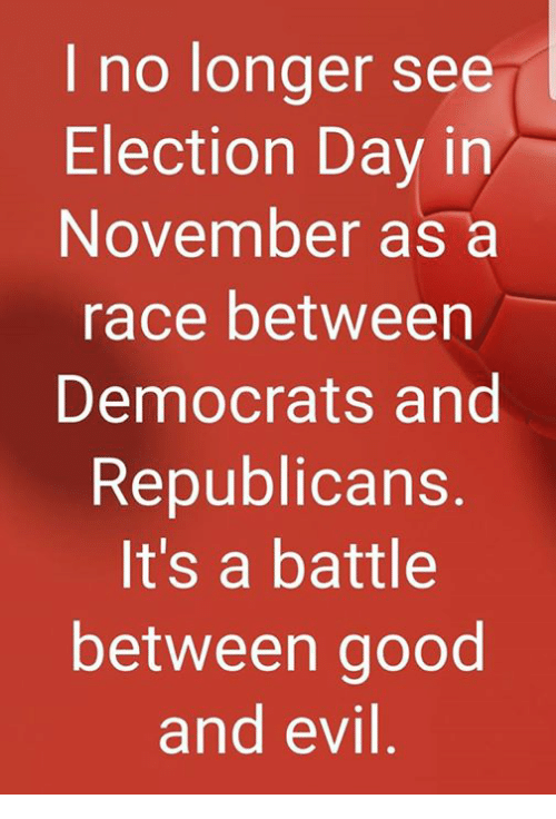 election day: I no longer see  Election Day in  November as a  race between  Democrats and  Republicans  It's a battle  between good  and evil
