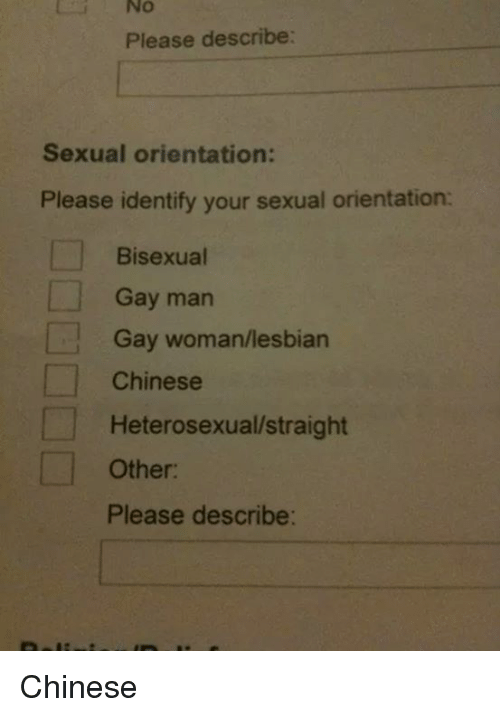Bisexu: i No  Please describe:  Sexual orientation:  Please identify your sexual orientation:  Bisexual  Gay man  Gay woman/lesbian  Chinese  Heterosexual/straight  Other:  Please describe: Chinese