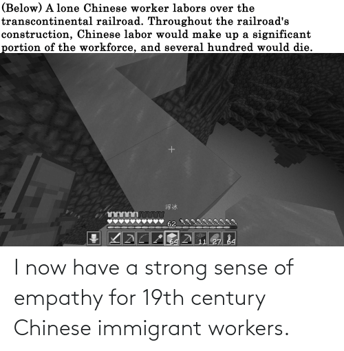Empathy: I now have a strong sense of empathy for 19th century Chinese immigrant workers.