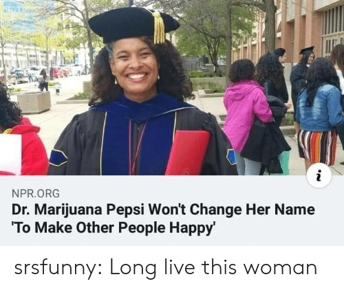 npr: i  NPR.ORG  Dr. Marijuana Pepsi Won't Change Her Name  To Make Other People Happy srsfunny:  Long live this woman