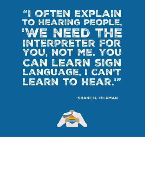 """sign: """"I OFTEN EXPLAIN  TO HEARING PEOPLE,  'WE NEED THE  INTERPRETER FOR  YOU, NOT ME. YOU  CAN LEARN SIGN  LANGUAGE, I CAN'T  LEARN TO HEAR.""""  -SHANE H. FELDMAN linguisten: I must admit I hadn't seen it this way before."""