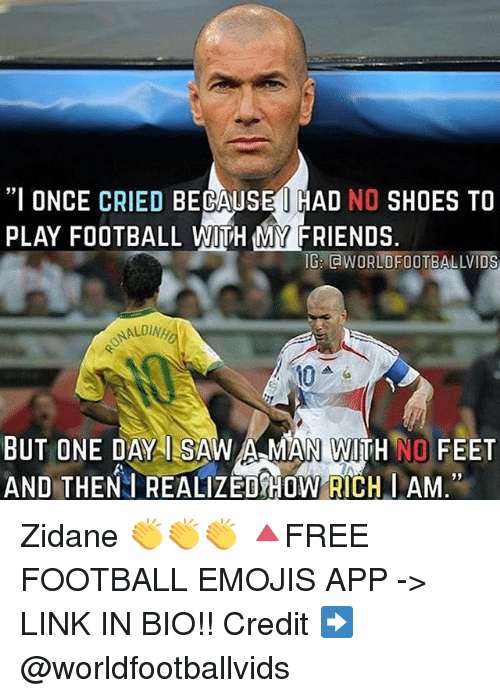 """Football, Friends, and Memes: """"I ONCE CRIED BECAUSE I HAD NO SHOES TO  PLAY FOOTBALL WITH MY FRIENDS.  IG: WORLDFOOTBALLVIDS  BUT ONE DAY ILSAW A MAN WITH NO FEET  AND THEN I REALIZEDSHOW RICH I AM."""" Zidane 👏👏👏 🔺FREE FOOTBALL EMOJIS APP -> LINK IN BIO!! Credit ➡️ @worldfootballvids"""