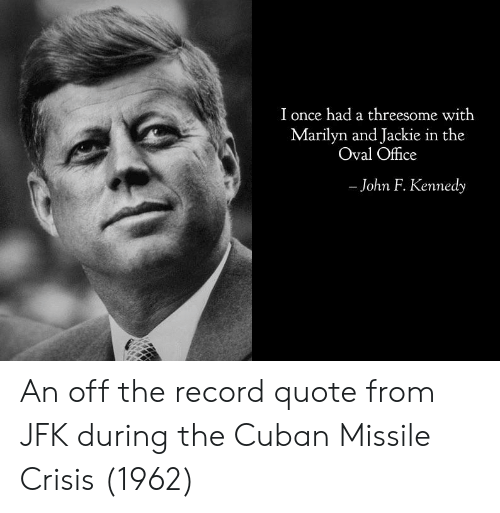 John F. Kennedy, Office, and Record: I once had a threesome with  Marilyn and Jackie in the  Oval Office  - John F. Kennedy An off the record quote from JFK during the Cuban Missile Crisis (1962)