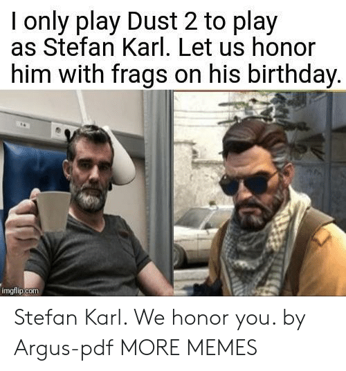 Birthday, Dank, and Memes: I only play Dust 2 to play  as Stefan Karl. Let us honor  him with frags on his birthday  imgfiip.com Stefan Karl. We honor you. by Argus-pdf MORE MEMES
