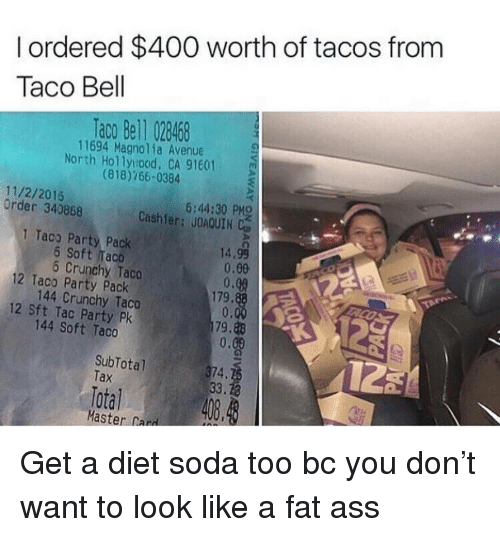 master card: I ordered $400 worth of tacos from  Taco Bell  ac0 Bell 028468  11694 Magnolia Avenue  North Hollyood, CA 91601  (818)766-0384  11/2/2015  Order 340868  6:44:30 PMO  Cashier: JOAQUIN  1 Taco Party Pack  12 Taco Party Pack  12 Sft Tac Party Pk  14.99  0.00  0.08  179,  0.  1179,れ  0.  6 Soft Taco  Crunchy Taco  144 Crunchy Taco  144 Soft Taco  SubTotal  Tax  74.  Total 408.  Master Card <p>Get a diet soda too bc you don&rsquo;t want to look like a fat ass</p>