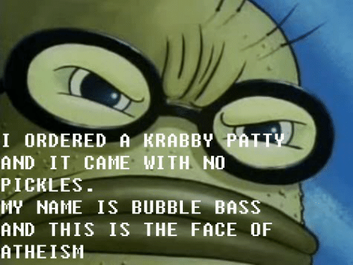 Ordered: I ORDERED A KRABBY PATTY  AND IT CAME WITH NO  PICKLES.  MY NAME IS BUBBLE BASS  AND THIS IS THE FACE OF  ATHEISH