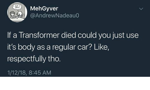 respectfully: I oun 7  Pens  MehGyver  @AndrewNadeau0  If a Transformer died could you just use  it's body as a regular car? Like,  respectfully tho.  1/12/18, 8:45 AM