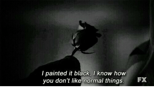 Black, How, and You: I painted it black, I know how  you don't like normal things