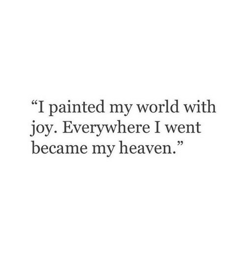 "Heaven, World, and Joy: ""I painted my world with  joy. Everywhere I went  became my heaven.""  95"