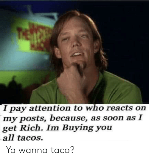 Posts: I pay attention to who reacts on  my posts, because, as soon as I  get Rich. Im Buying you  all tacos. Ya wanna taco?