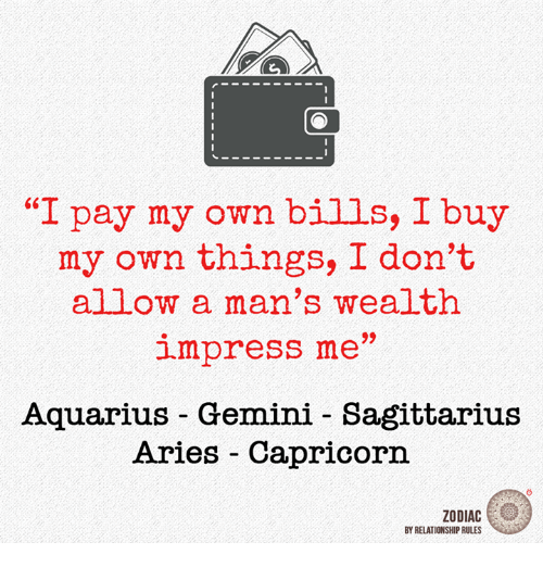 "Impresser: ""I pay my own bills, I buy  my own things, I don't  allow a man's wealth  impress me  Aquarius Gemini Sagittarius  Aries Capricorn  ZODIAC  BY RELATIONSHIP RULES"