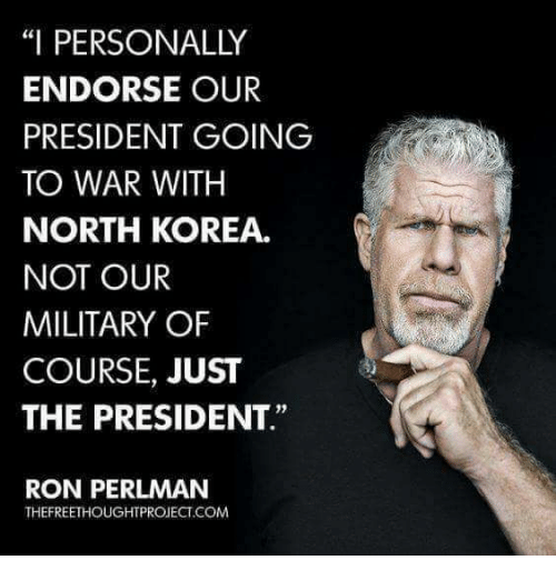 """North Korea, Military, and Korea: """"I PERSONALLY  ENDORSE OUR  PRESIDENT GOING  TO WAR WITH  NORTH KOREA.  NOT OUR  MILITARY OF  COURSE, JUST  THE PRESIDENT""""  0)  RON PERLMAN  THEFREETHOUGHTPROJECT.COM"""