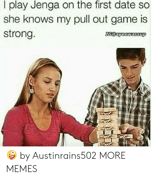 Pull Out Game: I play Jenga on the first date so  she knows my pull out game is  strong 🤪 by Austinrains502 MORE MEMES