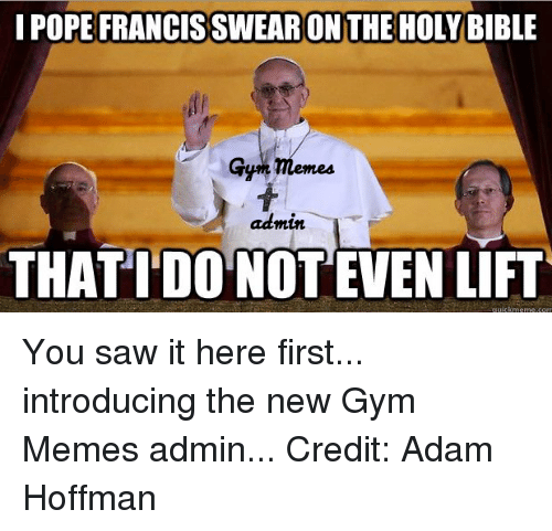 the holy bible: I POPE FRANCISSWEARON THE HOLY BIBLE  admin  THATIDONOTEVEN LIFT You saw it here first... introducing the new Gym Memes admin...  Credit: Adam Hoffman