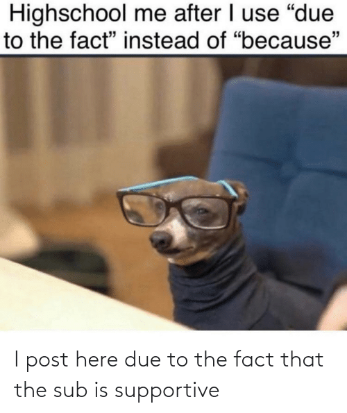 Due: I post here due to the fact that the sub is supportive