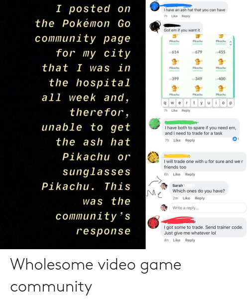 Ash, Community, and Friends: I posted on  I have an ash hat that you can have  Like  7h  Reply  the Pokémon Go  Got em if you want it  community page  Pkachu  Phachu  Pikachu  for my city  455  679  614  that I was in  Pkachu  Plachu  Pikachu  c349  C400  399  the hospital  all week and,  Pkachu  Pkachu  Pikachu  o p  qw er tyu  there for ,  7h Like Reply  unable to get  I have both to spare if you need em,  and I need to trade for a task  1  the ash hat  7h Like Reply  Pikachu or  I will trade one with u for sure and we r  friends too  sungl asses  6h Like Reply  Pikachu . This  Sarah  Which ones do you have?  2m Like Reply  was the  Write a reply...  community 'S  I got some to trade. Send trainer code.  Just give me whatever lol  response  4h Like Reply Wholesome video game community