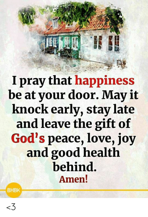 Love, Memes, and Good: I pray that happiness  be at your door. May it  knock early, stay late  and leave the gift of  God's peace, love, joy  and good health  behind.  Amen!  ВНВК <3