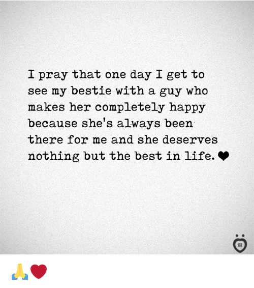Life, Best, and Happy: I pray that one day I get to  see my bestie with a guy who  makes her completely happy  because she's always been  there for me and she deserves  nothing but the best in life. * 🙏❤️