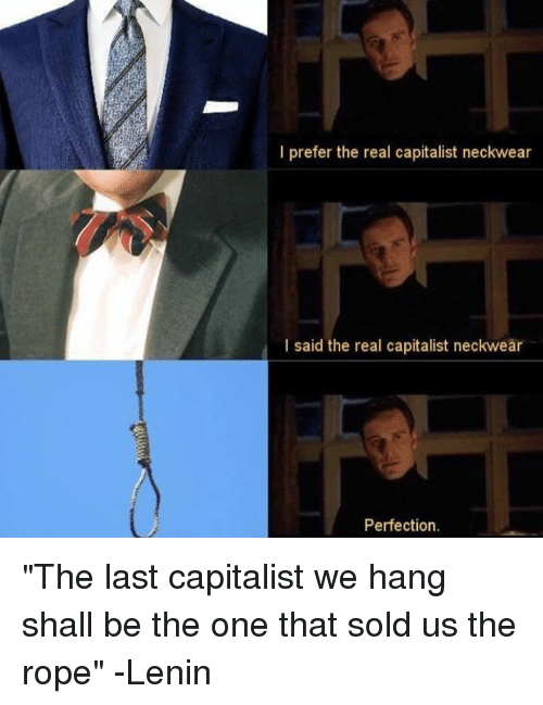 """I Prefered: I prefer the real capitalist neckwear  I said the real capitalist neckwear  Perfection. """"The last capitalist we hang shall be the one that sold us the rope"""" -Lenin"""