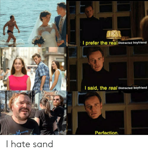 Distracted Boyfriend: I prefer the real Distracted boyfriend  I said, the real Distracted boyfriend  Perfection I hate sand