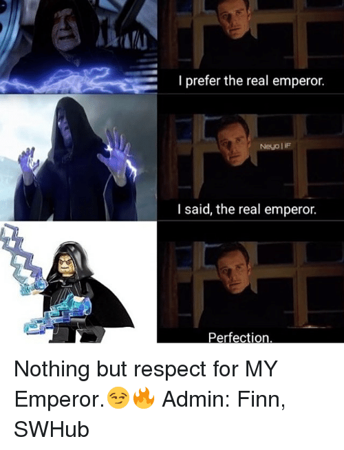 I Prefered: I prefer the real emperor.  Neyo iF  I said, the real emperor.  Perfection Nothing but respect for MY Emperor.😏🔥 Admin: Finn, SWHub