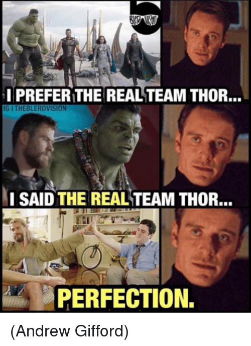 I Prefered: I PREFER THE REAL TEAM THOR...  IG I THEBLERDVISION  ISAID THE REAL TEAM THOR...  PERFECTION. (Andrew Gifford)