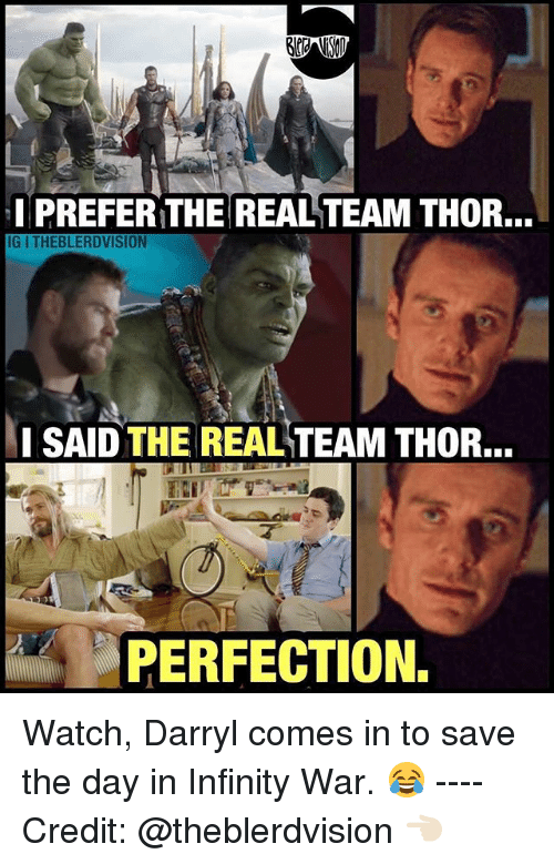 I Prefered: I PREFER THE REAL TEAM THOR...  IG I THEBLERDVISION  SAID THE REAL TEAM THOR.  PERFECTION. Watch, Darryl comes in to save the day in Infinity War. 😂 ---- Credit: @theblerdvision 👈🏻