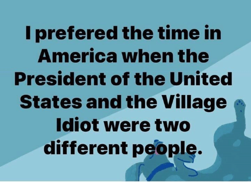 I Prefered: I prefered the time in  America when the  President of the United  States and the Village  Idiot were two  different people.