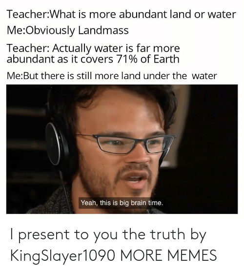 present: I present to you the truth by KingSlayer1090 MORE MEMES