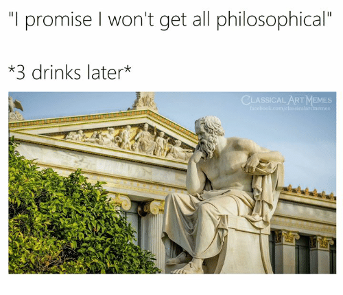 """Philosophical: """"I promise l won't get all philosophical""""  *3 drinks later*  CLASSICAL ART MEMES  sicalartmemo"""
