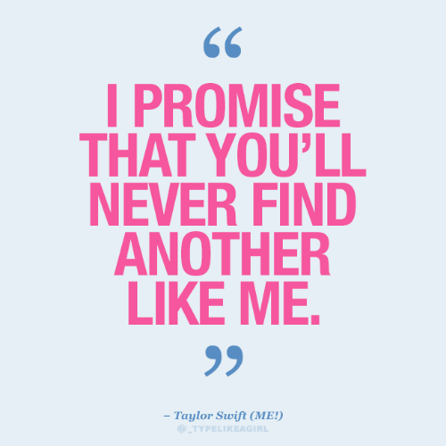 Taylor Swift, Never, and Another: I PROMISE  THAT YOU'LL  NEVER FIND  ANOTHER  LIKE ME.  99  - Taylor Swift (ME!)  TYPELIKEAGIRL