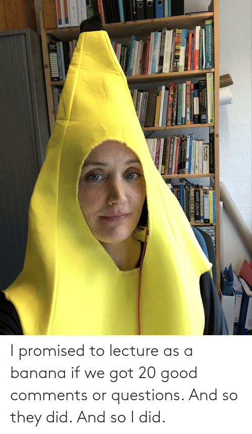 i did: I promised to lecture as a banana if we got 20 good comments or questions. And so they did. And so I did.