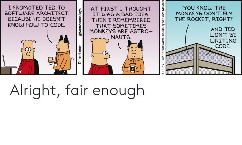 rocket: I PROMOTED TED TO  SOFTWARE ARCHITECT  BECAUSE HE DOESN'T  KNOW HOW TO CODE.  YOU KNOW THE  MONKEYS DON'T FLY  AT FIRST I THOUGHT  IT WAS A BAD IDEA.  THEN I REMEMBERED  THAT SOMETIMES  MONKEYS ARE ASTRO-  THE ROCKET, RIGHT?  AND TED  WON'T BE  WRITING  NAUTS.  CODE.  Dilbert.com  @ScottAdamsSays  7-18-17  2017 Scott Adams, Inc/Dist. by Andrews McMeel Alright, fair enough