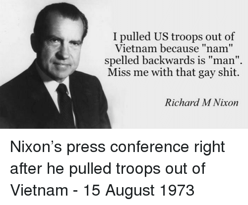 "Miss Me With That: I pulled US troops out of  Vietnam because ""nam""  spelled backwards is man  Miss me with that gay shit.  Richard M Nixon Nixon's press conference right after he pulled troops out of Vietnam - 15 August 1973"