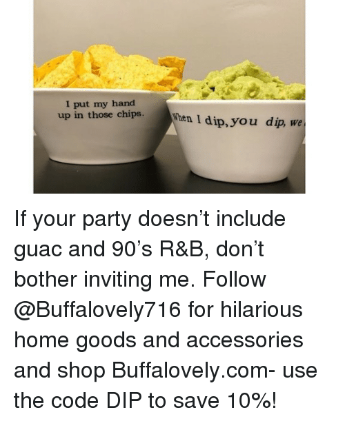 Funny, Memes, and Party: I put my hand  up in those chish  hen I dip, you dip, we If your party doesn't include guac and 90's R&B, don't bother inviting me. Follow @Buffalovely716 for hilarious home goods and accessories and shop Buffalovely.com- use the code DIP to save 10%!