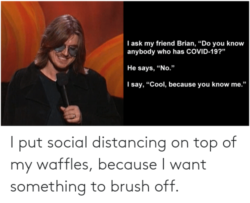 waffles: I put social distancing on top of my waffles, because I want something to brush off.