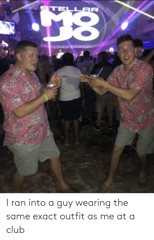 Club, Ran, and Guy: I ran into a guy wearing the same exact outfit as me at a club