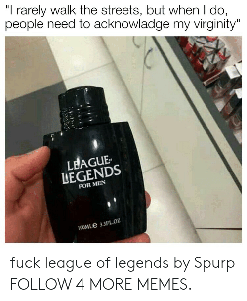"league of legends: ""I rarely walk the streets, but when I do,  people need to acknowladge my virginity""  LEAGUE  LEGENDS  FOR MEN  100MLE 3.3FL.oz fuck league of legends by Spurp FOLLOW 4 MORE MEMES."