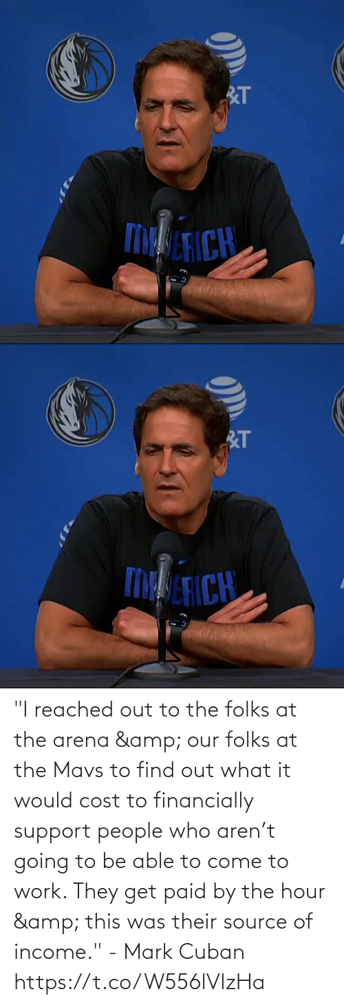 "come: ""I reached out to the folks at the arena & our folks at the Mavs to find out what it would cost to financially support people who aren't going to be able to come to work. They get paid by the hour & this was their source of income."" - Mark Cuban   https://t.co/W556lVIzHa"
