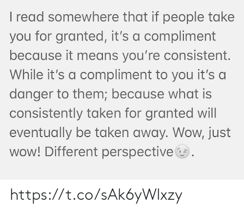 Because What: I read somewhere that if people take  you for granted, it's a compliment  because it means you're consistent.  While it's a compliment to you it's a  danger to them; because what is  consistently taken for granted will  eventually be taken away. Wow, just  wow! Different perspective https://t.co/sAk6yWlxzy