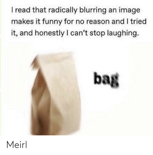 cant stop laughing: I read that radically blurring an image  makes it funny for no reason and I tried  it, and honestly I can't stop laughing.  bag Meirl