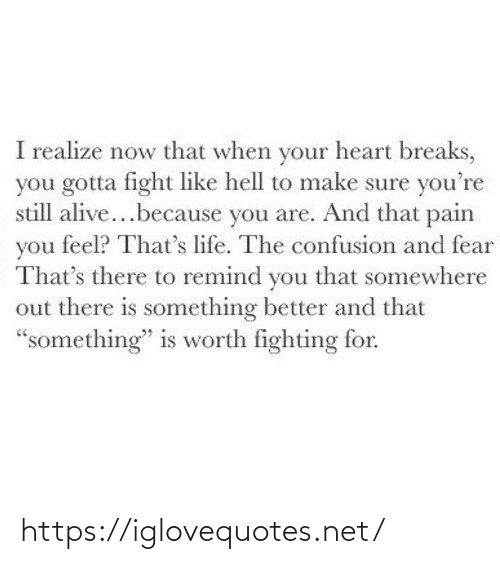 "Is Something: I realize now that when your heart breaks,  you gotta fight like hell to make sure you're  still alive...because you are. And that pain  you feel? That's life. The confusion and fear  That's there to remind you that somewhere  out there is something better and that  ""something"" is worth fighting for. https://iglovequotes.net/"