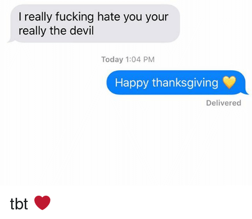 Fucking, Relationships, and Tbt: I really fucking hate you your  really the devil  Today 1:04 PM  Happy thanksgiving  Delivered tbt ❤️