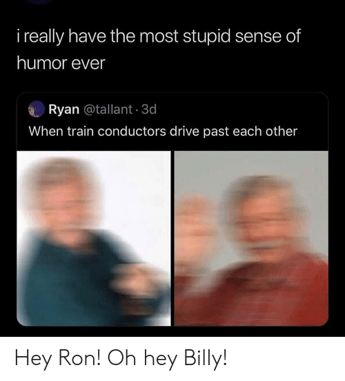 Drive, Train, and Humor: i really have the most stupid sense of  humor ever  Ryan @tallant 3d  When train conductors drive past each other Hey Ron! Oh hey Billy!