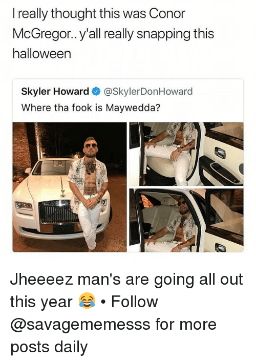 Conor McGregor, Halloween, and Memes: I really thought this was Conor  McGregor.. y'all really snapping this  halloween  Skyler Howard @SkylerDonHoward  Where tha fook is Maywedda? Jheeeez man's are going all out this year 😂 • Follow @savagememesss for more posts daily
