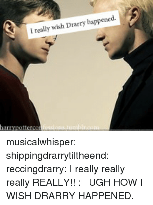 How I Wish: I really wish Drarry happened. musicalwhisper:  shippingdrarrytiltheend:  reccingdrarry:  I really really really REALLY!!  :|  UGH HOW I WISH DRARRY HAPPENED.