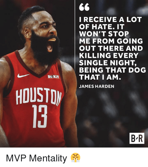 James Harden, Single, and Dog: I RECEIVE A LOT  OF HATE. IT  WON'T STOP  ME FROM GOING  OUT THERE AND  KILLING EVERY  SINGLE NIGHT,  BEING THAT DOG  THAT I AM  JAMES HARDEN  Re KIT  HOUSTDW  13  B R MVP Mentality 😤