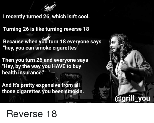 "Cool, Health Insurance, and Standup: I recently turned 26, which isn't cool  Turning 26 is like turning reverse 18  Because when you turn 18 everyone says  ""hey, you can smoke cigarettes""  Then you turn 26 and everyone says  ""Hey, by the way you HAVE to buy  health insurance.  And it's pretty expensive from al  those cigarettes you been smokin.  grill you Reverse 18"