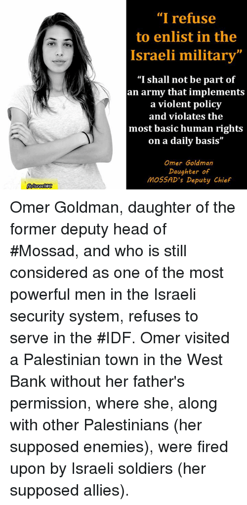 """Supposibly: """"I refuse  to enlist in the  Israeli military""""  """"I shall not be part of  an army that implements  a violent policy  and violates the  most basic human rights  on a daily basis  Omer Goldman  Daughter of  MOSSAD's Deputy Chief Omer Goldman, daughter of the former deputy head of #Mossad, and who is still considered as one of the most powerful men in the Israeli security system, refuses to serve in the #IDF. Omer visited a Palestinian town in the West Bank without her father's permission, where she, along with other Palestinians (her supposed enemies), were fired upon by Israeli soldiers (her supposed allies)."""